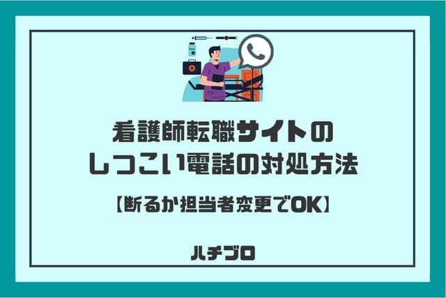看護師転職サイトのしつこい電話の対処方法【断るか担当者変更でOK】