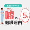 【門外不出】看護師におすすめの嘘の退職理由5選【円満退職する伝え方&事例】