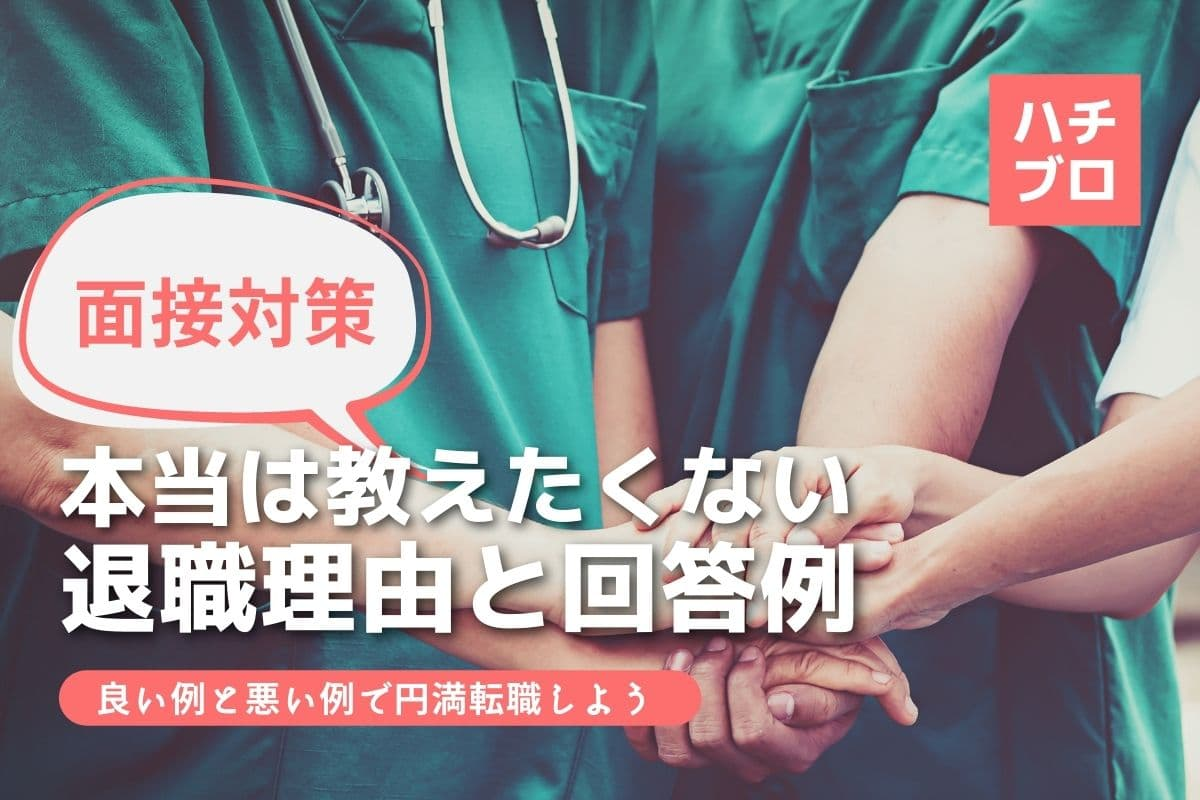 【看護師の面接対策】教えたくない10の退職理由・転職理由の良い・悪い回答例文